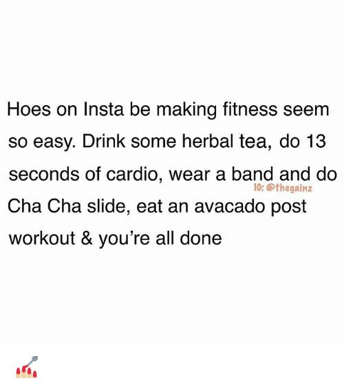 Hoes, Memes, and Fitness: Hoes on Insta be making fitness seem  so easy. Drink some herbal tea, do 13  seconds of cardio, wear a band and do  Cha Cha slide, eat an avacado post  workout & you're all done  IG: @thegainz 💅🏼
