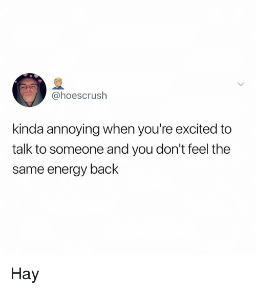 Energy, Memes, and Annoying: @hoescrush  kinda annoying when you're excited to  talk to someone and you don't feel the  same energy back Hay
