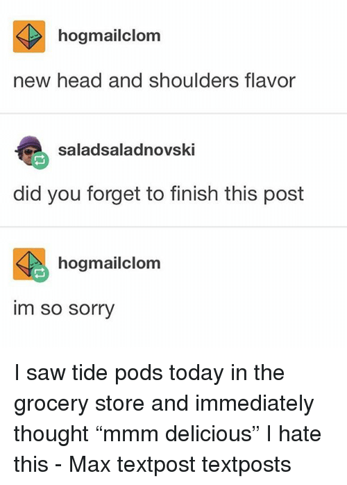 "Head, Memes, and Saw: hogmailclom  new head and shoulders flavor  saladsaladnovski  did you forget to finish this post  hogmailclom  im  so sorry I saw tide pods today in the grocery store and immediately thought ""mmm delicious"" I hate this - Max textpost textposts"