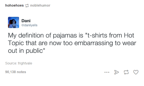 hohoehoes noblehumor Dani  daniiyells My definition of pajamas is t-shirts  from Hot Topic that are now too embarrassing to wear out in public Source  ... 607633b4f