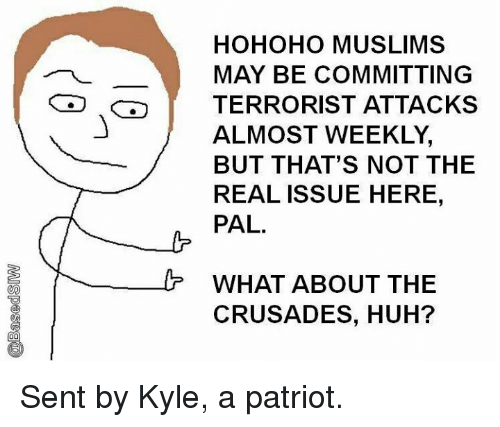 Huh, Memes, and The Real: HOHOHO MUSLIMS  MAY BE COMMITTING  TERRORIST ATTACKS  ALMOST WEEKLY,  BUT THAT'S NOT THE  REAL ISSUE HERE,  PAL.  WHAT ABOUT THE  CRUSADES, HUH? Sent by Kyle, a patriot.
