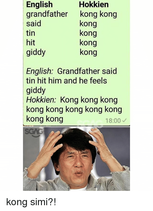 Memes, English, and 🤖: Hokkien  English  grandfather kong kong  said  tin  hit  giddy  kong  kong  kong  kong  English: Grandfather said  tin hit him and he feels  giddy  Hokkien: Kong kong kong  kong kong kong kong kong  kong kong  18:00 kong simi?!