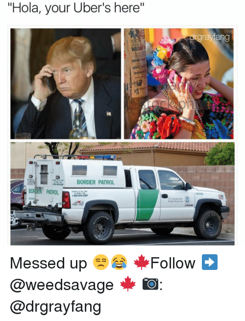 """Memes, 🤖, and Border Patrol: """"Hola, your Uber's here""""  BORDER PATROL  BORDER PATROL  drgraytang Messed up 😒😂 🍁Follow ➡ @weedsavage 🍁 📷: @drgrayfang"""