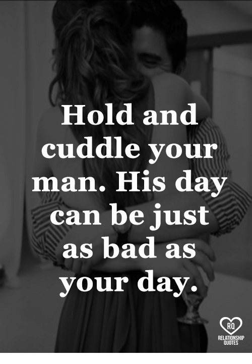 Bad, Memes, and 🤖: Hold and  cuddle your  man. His dav  can be just  as bad as  your day.  RO  RELAT  QUOTE