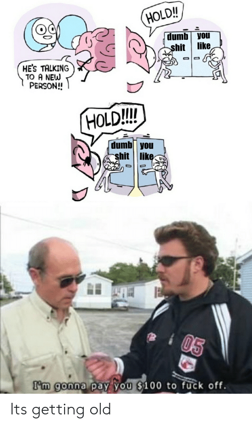 Dumb, Shit, and Fuck: HOLD!!  dumb you  like  shit  HE'S TALKING  TO A NEW  PERSON!!  HOLD!!!  dumb you  shit || like.  05  I'm gonna pay you $100 to fuck off. Its getting old