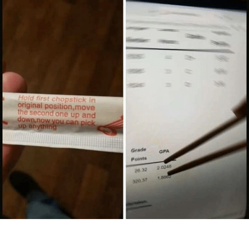 Can, One, and Down: Hold first chopstick in  original position, move  the second one up and  down.now you can pic  up anything  GradeGPA  Points  0.32 2.0246  180 37 1.8862