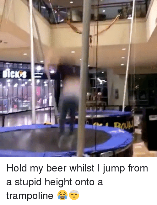 Beer, Memes, and Trampoline: Hold my beer whilst I jump from a stupid height onto a trampoline 😂🤕