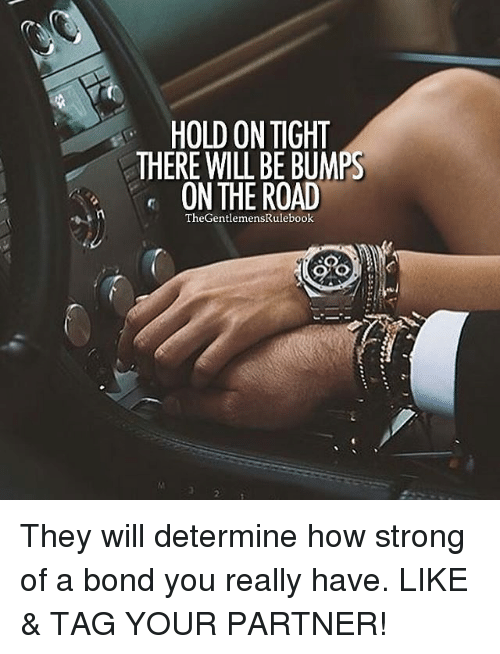Memes, 🤖, and Bond: HOLD ON TIGHT  THERE WILL BE BUMPS  ON THE ROAD  TheGentlemensRulebook They will determine how strong of a bond you really have. LIKE & TAG YOUR PARTNER!