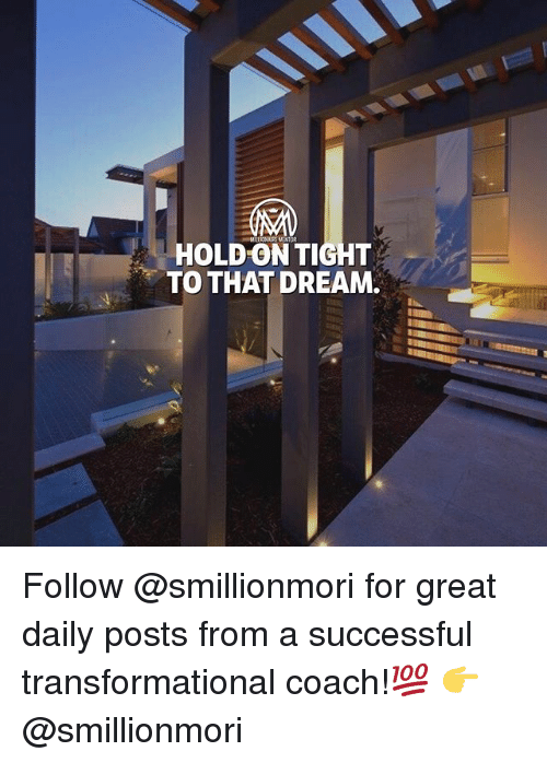 Memes, 🤖, and Coach: HOLD ON TIGHT  TO THAT DREAM. Follow @smillionmori for great daily posts from a successful transformational coach!💯 👉 @smillionmori