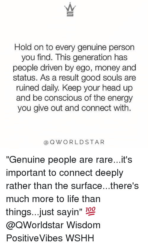 "Energy, Head, and Life: Hold on to every genuine person  you find. This generation has  people driven by ego, money and  status. As a result good souls are  ruined daily. Keep your head up  and be conscious of the energy  you give out and connect with.  @QWORLDSTAR ""Genuine people are rare...it's important to connect deeply rather than the surface...there's much more to life than things...just sayin"" 💯 @QWorldstar Wisdom PositiveVibes WSHH"