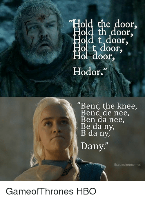 """Hbo, Memes, and fb.com: """"Hold the door,  Hold th ,door,  old t door  Hol t door,  Hol door  Hodor.""""  """"Bend the knee,  Bend de nee,  Ben da nee,  Be da ny,  B da ny,  D)  Dany.  fb.com/gotmemes GameofThrones HBO"""