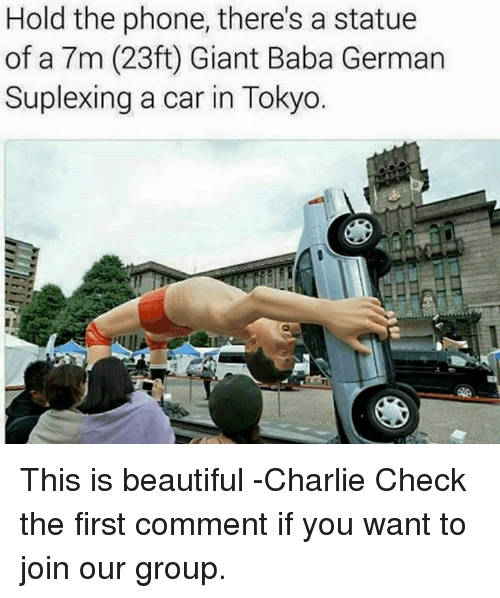 Beautiful, Cars, and Charlie: Hold the phone, there's a statue  of a 7m (23ft Giant Baba German  Suplexing a car in Tokyo. This is beautiful -Charlie  Check the first comment if you want to join our group.