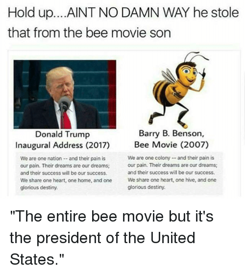 "Bee Movie, Memes, and Glorious: Hold up. ...AINT NO DAMN WAY he stole  that from the bee movie son  Barry B. Benson,  Donald Trump  Inaugural Address (2017) Bee Movie (2007)  We are one colony --and their pain is  We are one nation and their pain is  our pain. Their dreams are our dreams;  our pain. Their dreams are our dreams;  and their success will be our success.  and their success will be our success.  We share one heart, one home, and one  We share one heart, one hive, and one  glorious destiny.  glorious destiny. ""The entire bee movie but it's the president of the United States."""