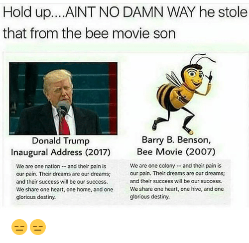 Bee Movie, Destiny, and Donald Trump: Hold up...AINT NO DAMN WAY he stole  that from the bee movie son  Donald Trump  Barry B. Benson,  Inaugural Address (2017)  Bee Movie (2007)  We are one nation and their pain is  our pain. Their dreams are our dreams  and their success will be our success.  We are one colony- and their pain is  our pain. Their dreams are our dreams;  and their success will be our success.  We  share one heart, one home, and one  glorious destiny  share one heart, one hive, and one  share one heart, one hive, and one  We  glorious destiny. 😑😑