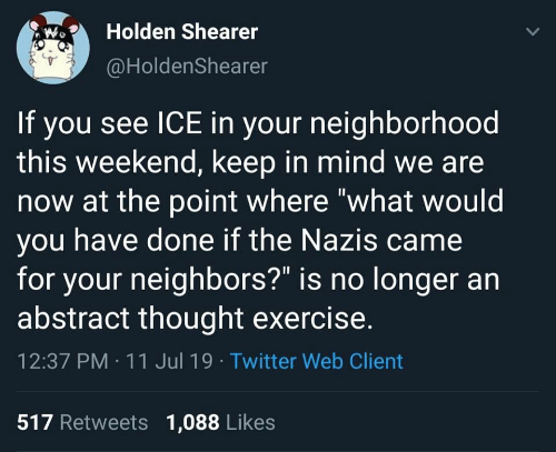 "Twitter, Exercise, and Neighbors: Holden Shearer  @HoldenShearer  If you see ICE in your neighborhood  this weekend, keep in mind we are  now at the point where ""what would  you have done if the Nazis came  for your neighbors?"" is no longer an  abstract thought exercise.  12:37 PM 11 Jul 19 Twitter Web Client  517 Retweets 1,088 Likes"