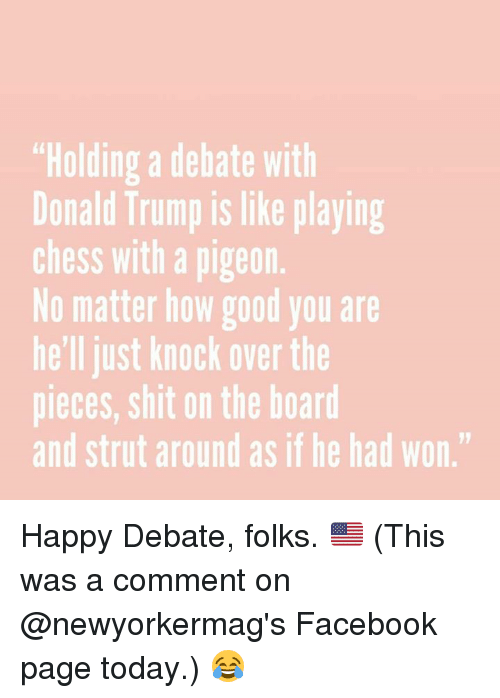 "Donald Trump, Facebook, and Memes: ""Holding a debate with  Donald Trump is like playing  Chess With a pigeon.  No matter how good you are  he'll just knock overthe  pieces, shit on the board  and strut around as if he had won."" Happy Debate, folks. 🇺🇸 (This was a comment on @newyorkermag's Facebook page today.) 😂"