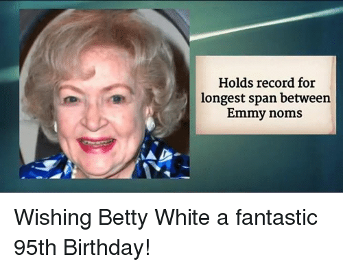 Betty White, Memes, and 🤖: Holds record for  longest span between  Emmy noms Wishing Betty White a fantastic 95th Birthday!
