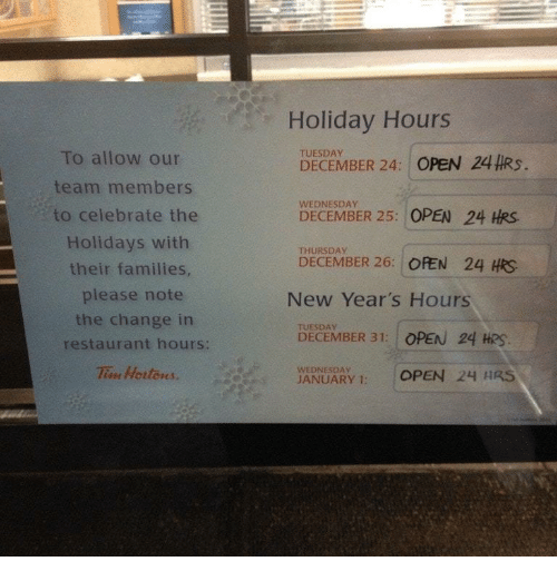 Restaurant, Wednesday, and Change: Holiday Hours  TUESDAY  To allow our  team members  to celebrate the  Holidays with  their families  please note  DECEMBER 24:1 OPEN 24#RS.  WEDNESDAY  DECEMBER 25: OPEN 24 HRS.  THURSDAY  DECEMBER 26: OFEN 24 HRS  New Year's Hours  the change in  TUESDAY  DECEMBER 31: OPEN 24 HRS  restaurant hours:  Tie Hortons.  WEDNESDAY  ANUARY 1: OPEN 24 HRS