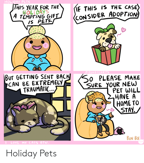 Cats, Love, and Pets: HOLIDAY PETS  THIS YEAR FOR THE  HOL DAYS  A TEMPTING GIFT  IS PETS.  IF THIS IS THE CASE)  (CONSIDER ADOPTION  BUT GETTING SENT BACK SO PLEASE MAKE  CAN BE EXTREMELY  TRAUMATIC...  @ BUNBOIARTS  SURE YOUR NEW  PET WILL  HAVE A  HOME TO  STAY.  BUN BOT  LOVE MY CATS BTW. Holiday Pets
