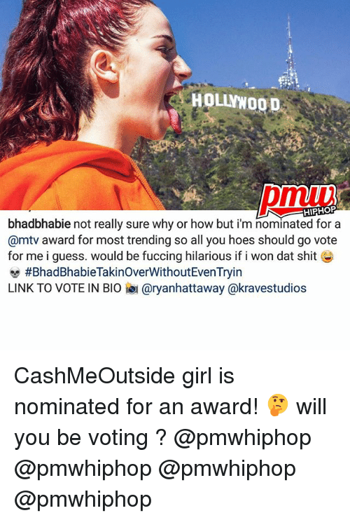 Hoes, Memes, and Mtv: HOLLNWOOD  HIPHOP  abie not really sure why or how but im nominated for a  @mtv award for most trending so all you hoes should go vote  for me i guess. would be fuccing hilarious if i won dat shit  #BhadBhabieTakinoverWithoutEvenTryin  LINK TO VOTE IN BIO iau aryanhattaway @kravestudios CashMeOutside girl is nominated for an award! 🤔 will you be voting ? @pmwhiphop @pmwhiphop @pmwhiphop @pmwhiphop