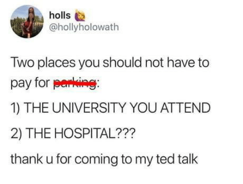 Ted, Hospital, and Ted Talk: holls  @hollyholowath  Two places you should not have to  pay for perking  1) THE UNIVERSITY YOU ATTEND  2) THE HOSPITAL???  thank u for coming to my ted talk