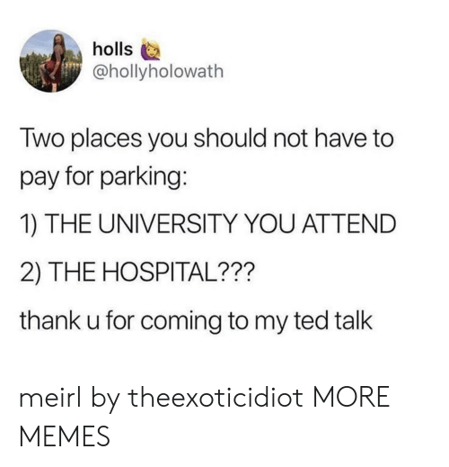 Dank, Memes, and Target: holls  @hollyholowath  Two places you should not have to  pay for parking:  1) THE UNIVERSITY YOU ATTEND  2) THE HOSPITAL???  thank u for coming to my ted talk meirl by theexoticidiot MORE MEMES