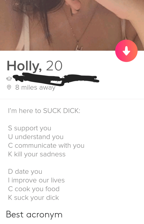 Food, Acronym, and Best: Holly, 20  8 miles away  I'm here to SUCK DICK:  S support you  U understand you  C communicate with you  K kill your sadness  D date you  improve our lives  C cook you food  K suck your dick Best acronym