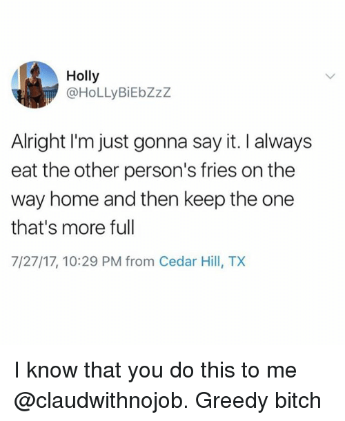 Bitch, Say It, and Home: Holly  @HoLLyBiEbZzZ  Alright I'm just gonna say it. I always  eat the other person's fries on the  way home and then keep the one  that's more full  7/27/17, 10:29 PM from Cedar Hill, TX I know that you do this to me @claudwithnojob. Greedy bitch