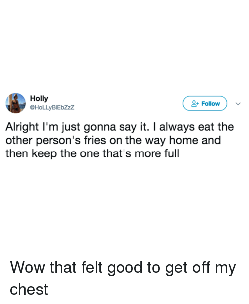 Memes, Wow, and Say It: Holly  @HoLLyBiEbZzZ  &Follow  Alright l'm just gonna say it. I always eat the  other person's fries on the way home and  then keep the one that's more full Wow that felt good to get off my chest