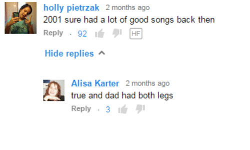 """Dad, True, and Good: holly pietrzak 2 months ago  2001 sure had a lot of good songs back then  Reply . 921"""" וי  Hide replies  Alisa Karter2N  true and dad had both legs  Reply . 3"""