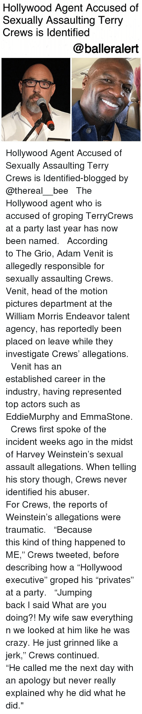"""Crazy, Head, and Memes: Hollywood Agent Accused of  Sexually Assaulting Terry  Crews is ldentified  @balleralert Hollywood Agent Accused of Sexually Assaulting Terry Crews is Identified-blogged by @thereal__bee ⠀⠀⠀⠀⠀⠀⠀⠀⠀ ⠀⠀ The Hollywood agent who is accused of groping TerryCrews at a party last year has now been named. ⠀⠀⠀⠀⠀⠀⠀⠀⠀ ⠀⠀ According to The Grio, Adam Venit is allegedly responsible for sexually assaulting Crews. Venit, head of the motion pictures department at the William Morris Endeavor talent agency, has reportedly been placed on leave while they investigate Crews' allegations. ⠀⠀⠀⠀⠀⠀⠀⠀⠀ ⠀⠀ Venit has an established career in the industry, having represented top actors such as EddieMurphy and EmmaStone. ⠀⠀⠀⠀⠀⠀⠀⠀⠀ ⠀⠀ Crews first spoke of the incident weeks ago in the midst of Harvey Weinstein's sexual assault allegations. When telling his story though, Crews never identified his abuser. ⠀⠀⠀⠀⠀⠀⠀⠀⠀ ⠀⠀ For Crews, the reports of Weinstein's allegations were traumatic. ⠀⠀⠀⠀⠀⠀⠀⠀⠀ ⠀⠀ """"Because this kind of thing happened to ME,"""" Crews tweeted, before describing how a """"Hollywood executive"""" groped his """"privates"""" at a party. ⠀⠀⠀⠀⠀⠀⠀⠀⠀ ⠀⠀ """"Jumping back I said What are you doing?! My wife saw everything n we looked at him like he was crazy. He just grinned like a jerk,"""" Crews continued. ⠀⠀⠀⠀⠀⠀⠀⠀⠀ ⠀⠀ """"He called me the next day with an apology but never really explained why he did what he did."""""""