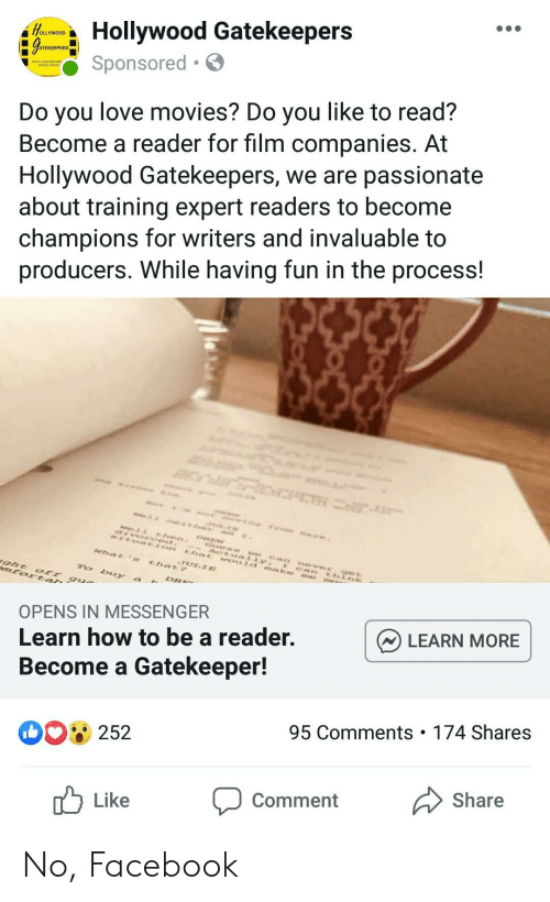 Facebook, Love, and Movies: Hollywood Gatekeepers  OLLYWOOD  Sponsored .  Do you love movies? Do you like to read?  Become a reader for film companies. At  Hollywood Gatekeepers, we are passionate  about training expert readers to become  champions for writers and invaluable to  producers. While having fun in the process!  OPENS IN MESSENGER  Learn how to be a reader.  Become a Gatekeeper!  LEARN MORE  252  95 Comments 174 Shares  Like Comment Share No, Facebook