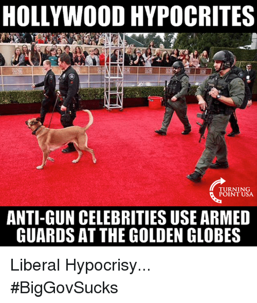 Golden Globes, Memes, and Hypocrite: HOLLYWOOD HYPOCRITES  TURNING  POINT USA.  ANTI-GUN CELEBRITIES USE ARMED  GUARDS AT THE GOLDEN GLOBES Liberal Hypocrisy... #BigGovSucks