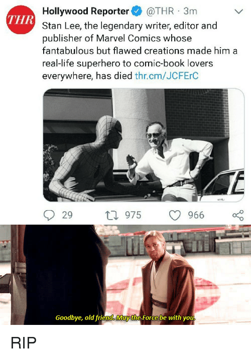 Life, Marvel Comics, and Stan: Hollywood Reporter @THR 3m  Stan Lee, the legendary writer, editor and  publisher of Marvel Comics whose  fantabulous but flawed creations made him a  real-life superhero to comic-book lovers  everywhere, has died thr.cm/JCFErC  THR  29 ti 975  9  966  Goodbye, old friend May the Force be with you RIP