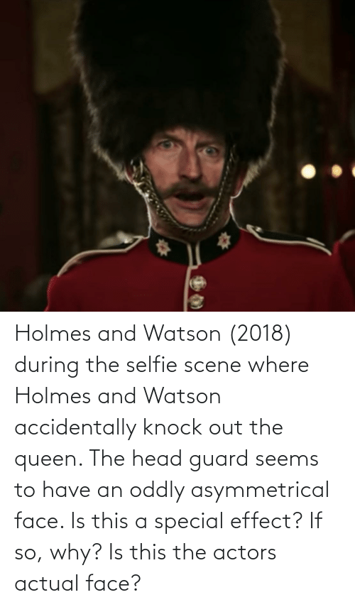 Head, Selfie, and Queen: Holmes and Watson (2018) during the selfie scene where Holmes and Watson accidentally knock out the queen. The head guard seems to have an oddly asymmetrical face. Is this a special effect? If so, why? Is this the actors actual face?