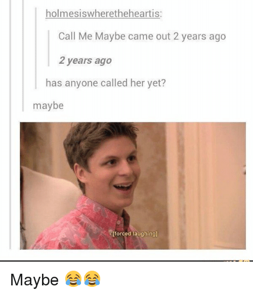 Call Me Maybe, Memes, and 🤖: holmesiswheretheheartis  Call Me Maybe came out 2 years ago  2 years ago  has anyone called her yet?  maybe  [forced laughing] Maybe 😂😂