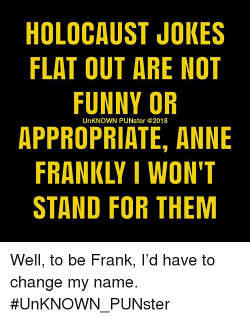 Funny, Memes, and Holocaust: HOLOCAUST JOKES  FLAT OUT ARE NOT  FUNNY OF  APPROPRIATE, ANNE  FRANKLY I WON'T  STAND FOR THEM  UnKNOWN PUNster @2018 Well, to be Frank, I'd have to change my name. #UnKNOWN_PUNster