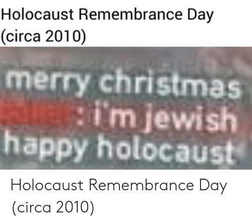 Christmas, Happy, and Holocaust: Holocaust Remembrance Day  (circa 2010)  merry christmas  happy holocaust  im jewish Holocaust Remembrance Day (circa 2010)