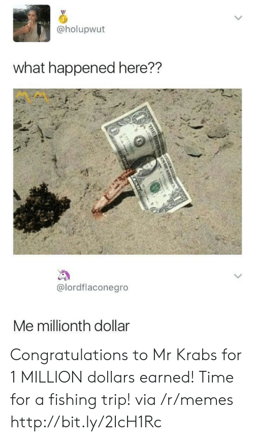 Memes, Mr. Krabs, and Congratulations: @holupwut  what happened here??  @lordflaconegro  Me millionth dollar Congratulations to Mr Krabs for 1 MILLION dollars earned! Time for a fishing trip! via /r/memes http://bit.ly/2IcH1Rc