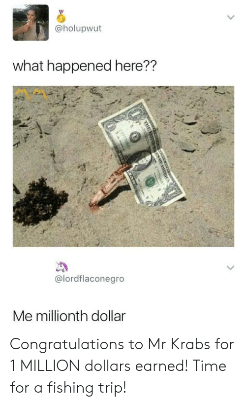 Mr. Krabs, Congratulations, and Time: @holupwut  what happened here??  @lordflaconegro  Me millionth dollar Congratulations to Mr Krabs for 1 MILLION dollars earned! Time for a fishing trip!