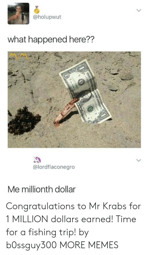 Dank, Memes, and Mr. Krabs: @holupwut  what happened here??  @lordflaconegro  Me millionth dollar Congratulations to Mr Krabs for 1 MILLION dollars earned! Time for a fishing trip! by b0ssguy300 MORE MEMES
