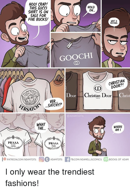 Gucci, Memes, and Where Am I: HOLY CRAP!  THIS GUCCI  SHIRT IS ON  SALE FOR  FIVE BUCKS!  HOLD  WAIT A  SECOND  GOOCHI  CO  CD CHRISTIAN  ) DOOR?!  Christian Door  rist  EAVER.  PSATCSATCHy?  @ADAMTOTS  WHAT  THE...  WHERE  AM I  PRAAA  PRAAA  l® PATREONCOM/ADAMTOTS回。ADAMTOTS  EFB.COM/ADAMELLISCOMICS  3BOOKS OF ADAM I only wear the trendiest fashions!