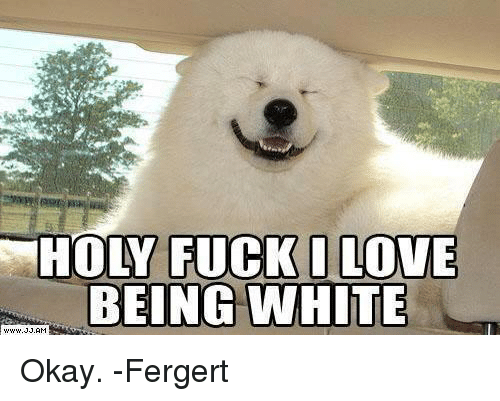 Holy Fuck I Love Being White