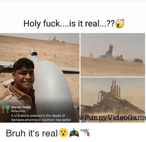Drone, Drones, and Iraq: Holy fuck... is it real...??  Steven Nabil  1d  AML astevoirag  A U.S drone crashed in the desert of  Funny VideoGame  Samawa province in southern iraq earlier Bruh it's real😮🎮🔫