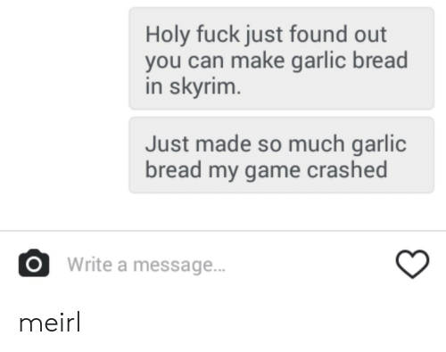 Skyrim, Fuck, and Game: Holy fuck just found out  you can make garlic bread  in skyrim  Just made so much garlic  bread my game crashed  OWrite a message.. meirl