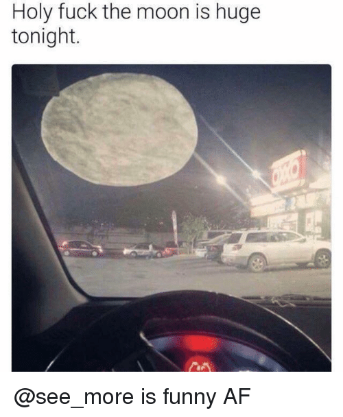 Af, Funny, and Fuck: Holy fuck the moon is huge  tonight. @see_more is funny AF