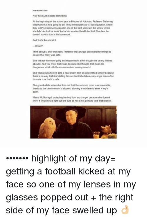 Bad, Football, and Memes: Holy helljust eaiced something  AM the beginning of the school yearin Proner of Asaban, Professor Telawney  tels Hamythat he's going to die They immediately go to  Transfiguration, where  they tel Professor McGonag  al in one of the bestscenes in the series, where  she telo him that he looks like hels in  eepelent health but that he dies he  doesnt have to tum in his homewod.  And that's the end of  Oris  Think about t anerthat point, Professor MoGonagal did several key things to  ensure that Hamy was safe  She fotade him from going into Hogsmeade, even though she cleary fet bad  about And you know that was because she thought that Wastoo  dangerous, what with the mass murderer nunning aaound.  She feaks out when he gets a new broom from an  unidentified sender because  there is no way that she's letting him on tuntl she takes evey angie precauton  to make sure that's safe  She goes ballistic when she finds out that the common room was vuinerable,  thanks to the clumsiness  of student aloung a murderer enter Ham's  Mama MoGonagal protecting her boy tom any danger because she doesnt  know Telawney nght but she sum as hel not going to take that chance, ••••••• highlight of my day= getting a football kicked at my face so one of my lenses in my glasses popped out + the right side of my face swelled up 👌🏼