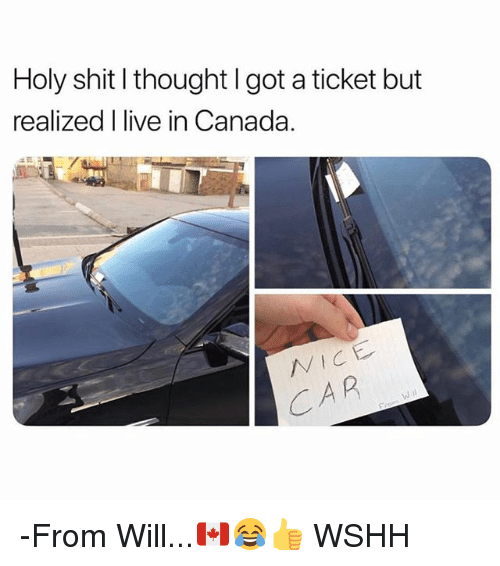 Memes, Shit, and Wshh: Holy shit l thought I got a ticket but  realized I live in Canada.  VICE  A R -From Will...🇨🇦😂👍 WSHH