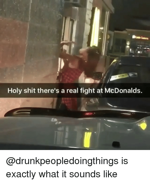 McDonalds, Shit, and Dank Memes: Holy shit there's a real fight at McDonalds. @drunkpeopledoingthings is exactly what it sounds like