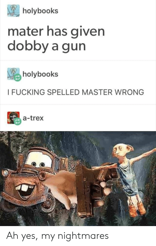 Fucking, Gun, and Yes: holybooks  mater has given  dobby a gun  holybook:s  I FUCKING SPELLED MASTER WRONG  a-trex Ah yes, my nightmares